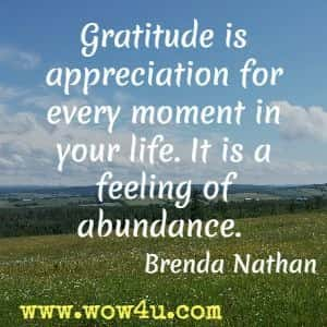 Gratitude is appreciation for every moment in your life. It is a feeling of abundance. Brenda Nathan