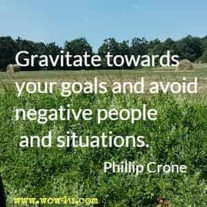 Gravitate towards your goals and avoid negative people and situations. Phillip Crone