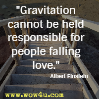 Gravitation cannot be held responsible for people falling love. Albert Einstein