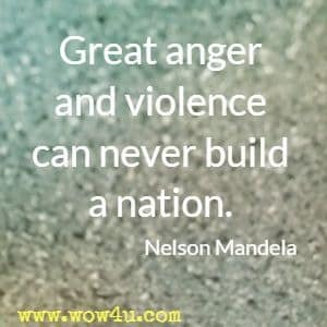 Great anger and violence can never build a nation. Nelson Mandela