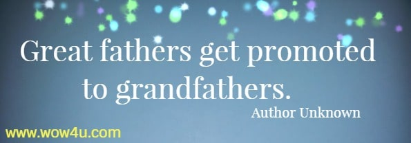 Great fathers get promoted to grandfathers. Author Unknown
