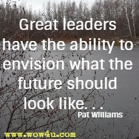 Great leaders have the ability to envision what the future should look like. . .   Pat Williams