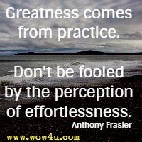 Greatness comes from practice. Don't be fooled by the perception of effortlessness. Anthony Frasier