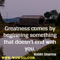 Greatness comes by beginning something that doesn't end with you. Robin Sharma
