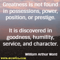 Greatness is not found in possessions, power, position, or prestige. It is discovered in goodness, humility, service, and character. William Arthur Ward