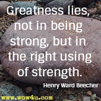 Greatness lies, not in being strong, but in the right using of strength. Henry Ward Beecher