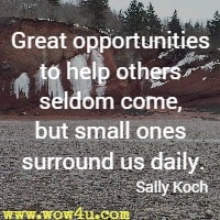 Great opportunities to help others seldom come, but small ones surround us daily. Sally Koch