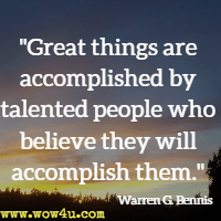 Great things are accomplished by talented people who believe they will accomplish them. Warren G. Bennis