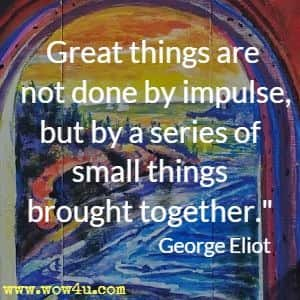 Great things are not done by impulse, but by a series of small things brought together.  George Eliot
