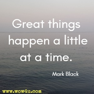 Great things happen a little at a time. Mark Black
