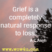Grief is a completely natural response to loss.  A C Aseh