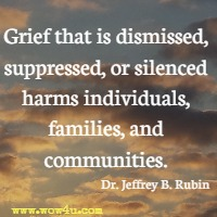 Grief that is dismissed, suppressed, or silenced harms individuals, families, and communities. Dr. Jeffrey B. Rubin
