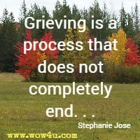 Grieving is a process that does not completely end. . . Stephanie Jose