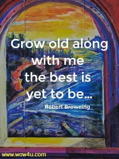 Grow old along with me the best is yet to be…  Robert Browning