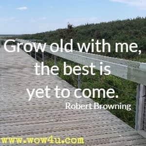 Grow old with me, the best is yet to come. Robert Browning