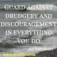 Guard against drudgery and discouragement in everything you do. Jay Rifenbary