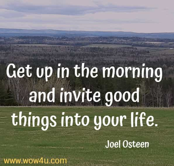 Get up in the morning and invite good things into your life.    Joel Osteen