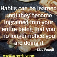 Habits can be learned until they become ingrained into your entire being that you no longer notice you are doing it. Skip Powell