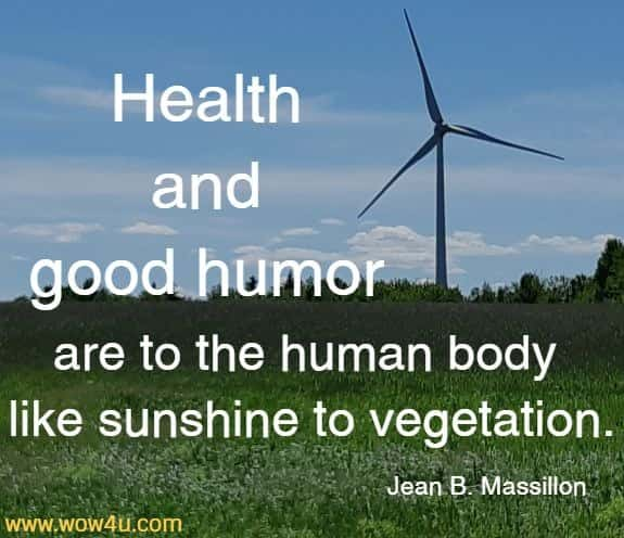 Health and good humor are to the human body like sunshine to vegetation.   Jean B. Massillon