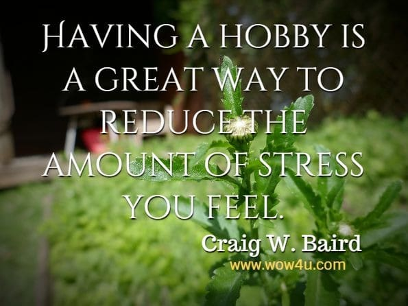 Having a hobby is a great way to reduce the amount of stress you feel. Craig W. Baird, A Complete Guide for Single Dads