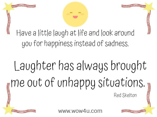 Have a little laugh at life and look around you for happiness instead of sadness. Laughter has always brought me out of unhappy situations.      Red Skelton