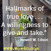 Hallmarks of true love . . . A willingness to give and take.  Newell W. Edson