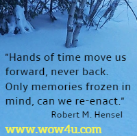 Hands of time move us forward, never back.  Only memories frozen in mind, can we re-enact. Robert M. Hensel