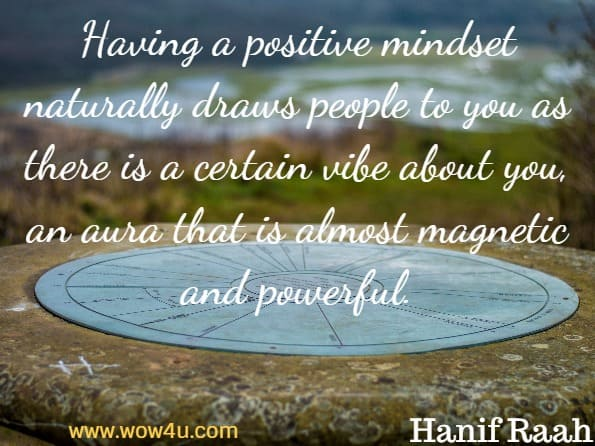 Having a positive mindset naturally draws people to you as there is a certain vibe about you, an aura that is almost magnetic and powerful. Hanif Raah, Positive Thinking
