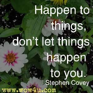 Happen to things, don't let things happen to you. Stephen Covey
