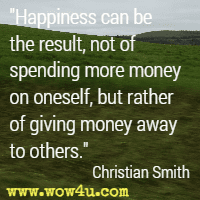 Happiness can be the result, not of spending more money on oneself, but rather of giving money away to others. Christian Smith