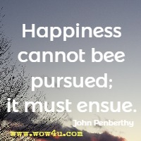 Happiness cannot bee pursued; it must ensue. John Penberthy