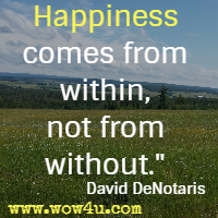 Happiness comes from within, not from without. David DeNotaris
