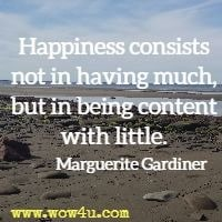 Happiness consists not in having much, but in being content with little. Marguerite Gardiner