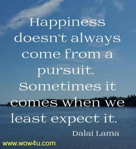 Happiness doesn't always come from a pursuit.  Sometimes it comes when we least expect it.  Dalai Lama