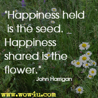 Happiness held is the seed. Happiness shared is the flower. John Harrigan