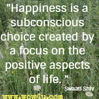 Happiness is a subconscious choice created by a focus on the positive aspects of life. Swaati Shiv
