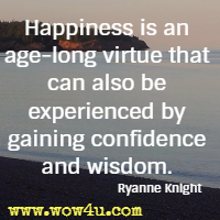 Happiness is an age-long virtue that can also be experienced by gaining confidence and wisdom. Ryanne Knight