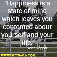 Happiness is a state of mind which leaves you contented about yourself and your life. Lorin Hopper