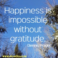 Happiness is impossible without gratitude. Dennis Prager