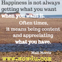 Happiness is not always getting what you want when you want it. Often times, it means being content and appreciating what you have. Matt Morris