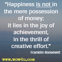 Happiness is not in the mere possession of money; it lies in the joy of achievement, in the thrill of creative effort. Franklin Roosevelt