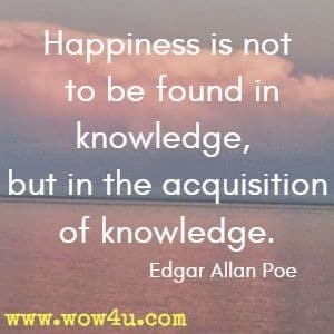 Happiness is not to be found in knowledge, but in the acquisition of knowledge.  Edgar Allan Poe