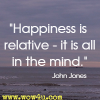 Happiness is relative - it is all in the mind.  John Jones