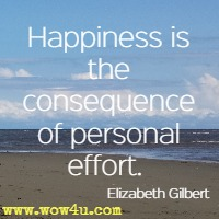 Happiness is the consequence of personal effort.  Elizabeth Gilbert
