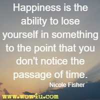 Happiness is the ability to lose yourself in something to the point that you don't notice the passage of time. Nicole Fisher
