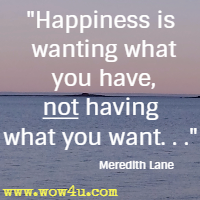 Happiness is wanting what you have, not having what you want. . . Meredith Lane