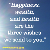 Happiness, wealth, and health are the three wishes we send to you.