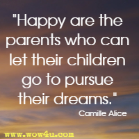 Happy are the parents who can let their children go to pursue their dreams. Camille Alice