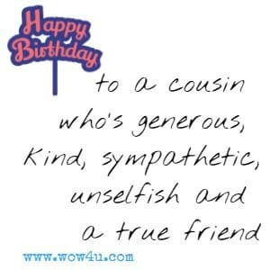 Happy birthday to a cousin who's generous, kind, sympathetic, unselfish and a true friend.