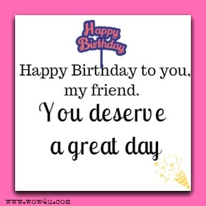 Happy Birthday to you, my friend.  You deserve a great day.